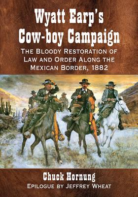 Wyatt Earp's Cow-Boy Campaign: The Bloody Restoration of Law and Order Along the Mexican Border, 1882 - Hornung, Chuck