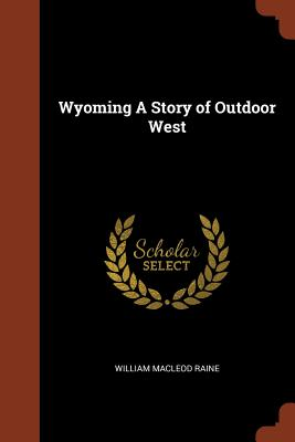 Wyoming a Story of Outdoor West - Raine, William MacLeod