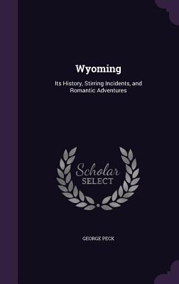 Wyoming: Its History, Stirring Incidents, and Romantic Adventures - Peck, George