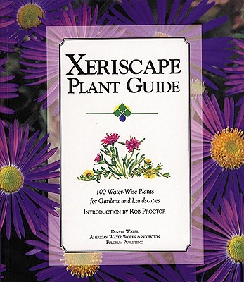 Xeriscape Plant Guide: 100 Water-Wise Plants for Gardens and Landscapes - Proctor, Rob, and Denver Water