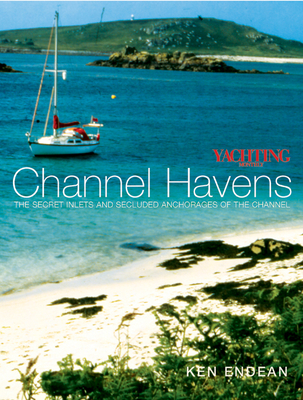 Yachting Monthly Channel Havens: Secret Inlets and Secluded Anchorages of the Channel - Endean, Ken