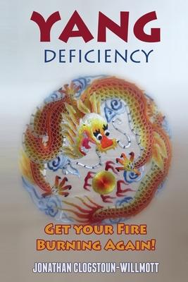 Yang Deficiency - Get Your Fire Burning Again! - Clogstoun-Willmott, MR Jonathan N