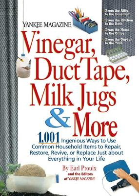 Yankee Magazine Vinegar, Duct Tape, Milk Jugs & More: 1,001 Ingenious Ways to Use Common Household Items to Repair, Restore, Revive, or Replace Just about Everything in Your Life - Proulx, Earl, and The Editors of Yankee Magazine, and Yankee Magazine (Editor)