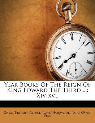 Year Books of the Reign of King Edward the Third ...: XIV-XV... - Britain, Great, and Alfred John Horwood (Creator), and Luke Owen Pike (Creator)