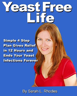 Yeast Free Life: Simple 4 Step Plan Guarantees Relief in 12 Hours and Ends Your Yeast Infections Forever - Rhodes, Sarah L