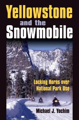 Yellowstone and the Snowmobile: Locking Horns Over National Park Use - Yochim, Michael J