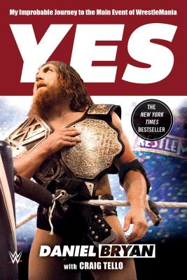 Yes: My Improbable Journey to the Main Event of Wrestlemania - Bryan, Daniel, and Tello, Craig