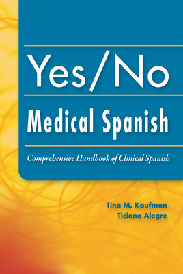 Yes/No Medical Spanish: Comprehensive Handbook of Clinical Spanish - Kaufman, Tina, PhD, Pa-C, and Alegre, Ticiano, MD