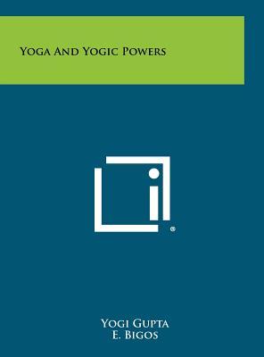 Yoga and Yogic Powers - Gupta, Yogi, and Bigos, E (Introduction by), and Bigos, Mrs E (Introduction by)
