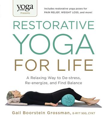 Yoga Journal Presents Restorative Yoga for Life: A Relaxing Way to De-Stress, Re-Energize, and Find Balance - Grossman, Gail Boorstein
