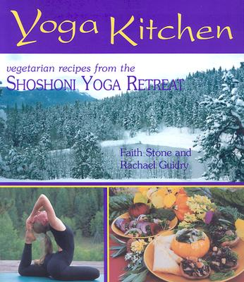 Yoga Kitchen: Divine Recipes from the Shoshoni Yoga Retreat - Stone, Faith, and Guidry, Rachael