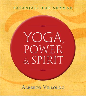 Yoga, Power & Spirit: Patanjali the Shaman - Villoldo, Alberto