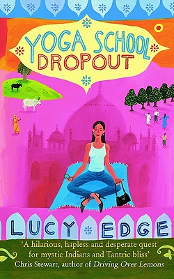 Yoga School Dropout: A Hilarious, Hapless and Desperate Quest for Mystic Indians and Tantric Bliss - Edge, Lucy