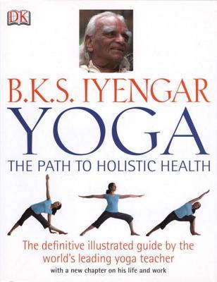 Yoga: The Path to Holistic Health - Iyengar, B K S