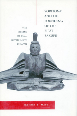 Yoritomo and the Founding of the First Bakufu: The Origins of Dual Government in Japan - Mass, Jeffrey P