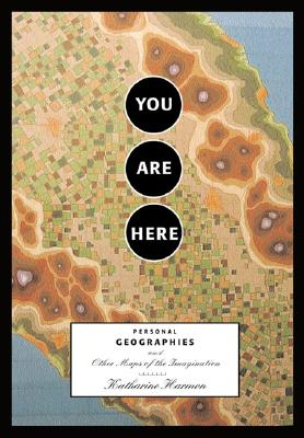 You Are Here: Personal Geographies and Other Maps of the Imagination - Harmon, Katharine (Editor)
