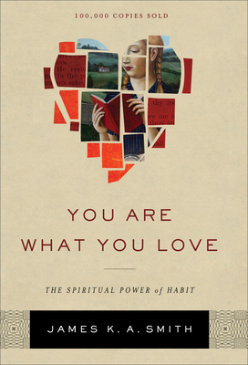 You Are What You Love: The Spiritual Power of Habit - Smith, James K. A.