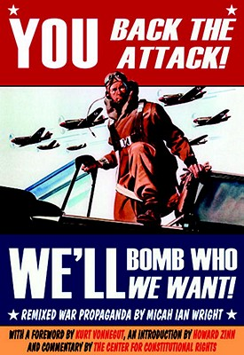 You Back the Attack! We'll Bomb Who We Want!: Remixed War Propaganda - Wright, Micah Ian, and Vonnegut, Kurt, Jr. (Foreword by), and Zinn, Howard, Ph.D. (Introduction by)