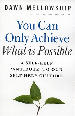 You Can Only Achieve What Is Possible: A Self-Help Antidote to Our Self-Help Culture - Mellowship, Dawn
