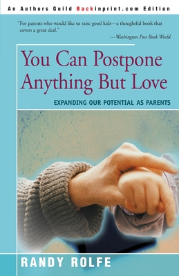 You Can Postpone Anything But Love: Expanding Our Potential as Parents - Rolfe, Randy C, and Ottenberg, Perry (Foreword by)