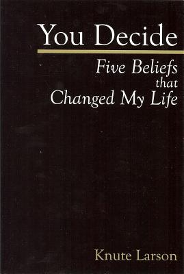 You Decide: Five Beliefs That Changed My Life - Larson, Knute