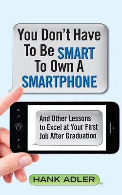 You Don't Have to Be Smart to Own a Smartphone: And Other Lessons to Excel at Your First Job After Graduation - Adler, Hank