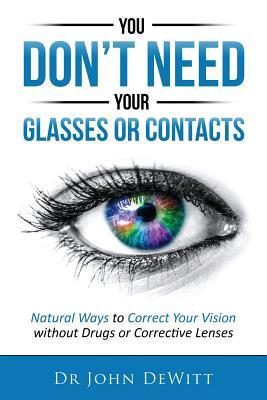 You Don't Need Your Glasses or Contacts: Natural Ways to Correct Your Vision Without Drugs or Corrective Lenses - DeWitt, John