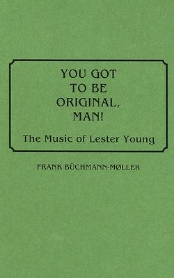 You Got to Be Original, Man! the Music of Lester Young - Buchmann-Moller, Frank
