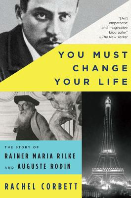 You Must Change Your Life: The Story of Rainer Maria Rilke and Auguste Rodin - Corbett, Rachel
