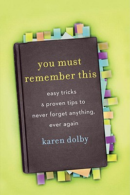 You Must Remember This: Easy Tricks and Proven Tips to Never Forget Anything, Ever Again - Dolby, Karen