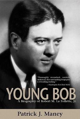 Young Bob: A Biography of Robert M. La Follette, JR. - Maney, Patrick J