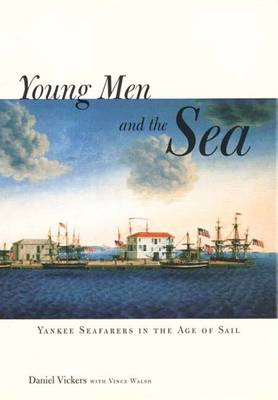 Young Men and the Sea: Yankee Seafarers in the Age of Sail - Vickers, Daniel, and Walsh, Vince
