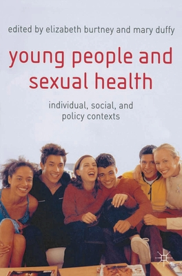 Young People and Sexual Health: Individual, Social and Policy Contexts - Burtney, Elizabeth (Editor), and Duffy, Mary (Editor)
