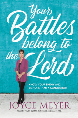 Your Battles Belong to the Lord: Know Your Enemy and Be More Than a Conqueror - Meyer, Joyce