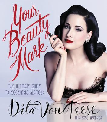 Your Beauty Mark: The Ultimate Guide to Eccentric Glamour - Von Teese, Dita