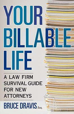 Your Billable Life: A Law Firm Survival Guide for New Attorneys - Dravis, Bruce