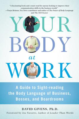 Your Body at Work: A Guide to Sight-Reading the Body Language of Business, Bosses, and Boardrooms - Givens, David, PH.D., and Navarro, Joe (Foreword by)
