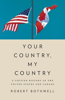 Your Country, My Country: A Unified History of the United States and Canada - Bothwell, Robert