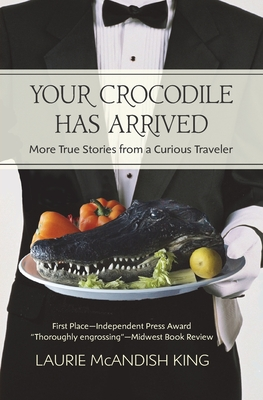 Your Crocodile Has Arrived: More True Stories from a Curious Traveler - King, Laurie McAndish, and Shubin, Jim (Cover design by)