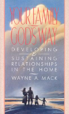 Your Family, God's Way: Developing & Sustaining Relationships in the Home - Mack, Wayne A