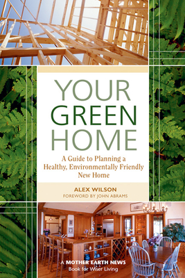 Your Green Home: A Guide to Planning a Healthy, Environmentally Friendly New Home - Wilson, Alex
