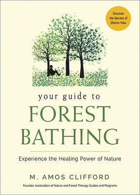 Your Guide to Forest Bathing: Experience the Healing Power of Nature - Clifford, M Amos