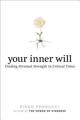 Your Inner Will: Finding Personal Strength in Critical Times - Ferrucci, Piero