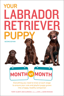 Your Labrador Retriever Puppy Month by Month, 2nd Edition: Everything You Need to Know at Each Stage to Ensure Your Cute & Playful Puppy Gr - Albert, Terry, and Eldredge, Debra, DVM
