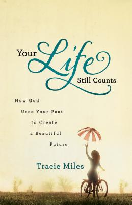 Your Life Still Counts: How God Uses Your Past to Create a Beautiful Future - Miles, Tracie
