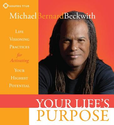Your Life's Purpose: Life Visioning Practices for Activating Your Highest Potential - Beckwith, Michael Bernard, Rev.