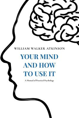 Your Mind and How to Use It: A Manual of Practical Psychology - Atkinson, William Walker, and Ramacharaka, Yogi, and Dumont, Theron Q