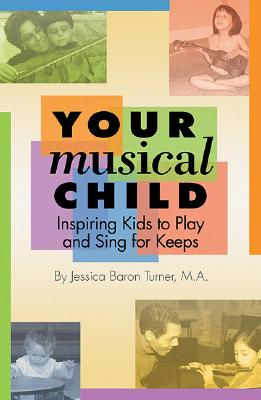 Your Musical Child: Inspiring Kids to Play and Sing for Keeps - Turner, Jessica Baron