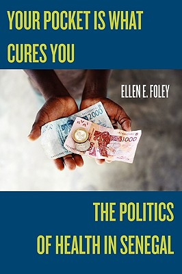 Your Pocket Is What Cures You: The Politics of Health in Senegal - Foley, Ellen E