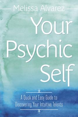 Your Psychic Self: A Quick and Easy Guide to Discovering Your Intuitive Talents - Alvarez, Melissa